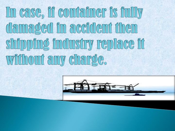 In case, if container is fully damaged in accident then shipping industry replace it without any charge.