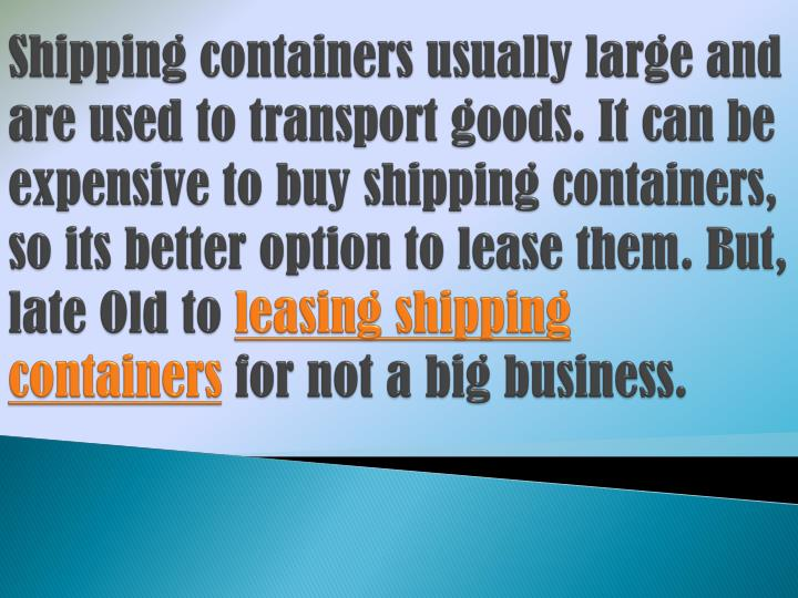 Shipping containers usually large and are used to transport goods. It can be expensive to buy shipping containers, so its better option to lease them. But, late Old