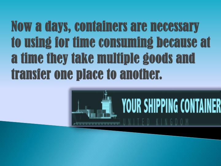 Now a days, containers are necessary to using for time consuming because at a time they take multiple goods and