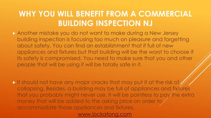 Another mistake you do not want to make during a New Jersey building inspection is focusing too much on pleasure and forgetting about safety. You can find an establishment that if full of new appliances and fixtures but that building will be the worst to choose if its safety is compromised. You need to make sure that you and other people that will be using it will be totally safe in it.