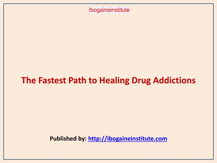The fastest path to healing drug addictions published by http ibogaineinstitute com