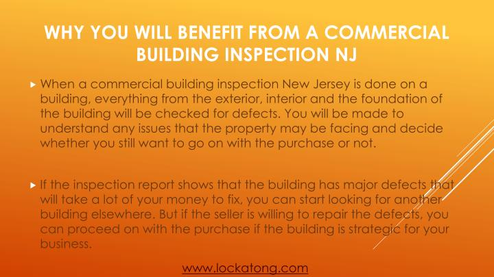 When a commercial building inspection New Jersey is done on a building, everything from the exterior, interior and the foundation of the building will be checked for defects. You will be made to understand any issues that the property may be facing and decide whether you still want to go on with the purchase or not.