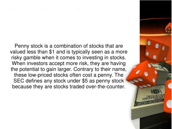 Penny stock is a combination of stocks that are valued less than $1 and is typically seen as a more risky gamble when it comes to investing in stocks. When investors accept more risk, they are having the potential to gain larger. Contrary to their name, these low-priced stocks often cost a penny. The SEC defines any stock under $5 as penny stock because they are stocks traded over-the-counter.
