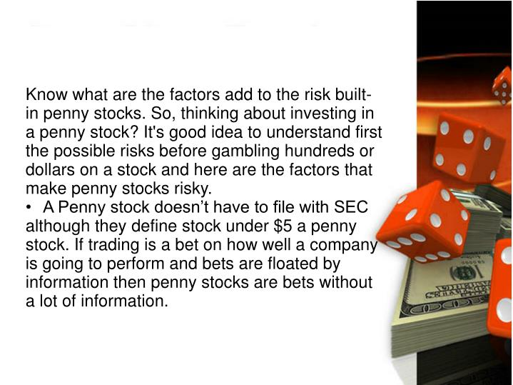 Know what are the factors add to the risk built-in penny stocks. So, thinking about investing in a penny stock? It's good idea to understand first the possible risks before gambling hundreds or dollars on a stock and here are the factors that make penny stocks risky.