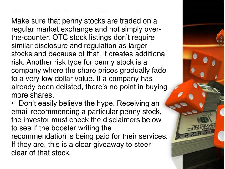 Make sure that penny stocks are traded on a regular market exchange and not simply over-the-counter. OTC stock listings don't require similar disclosure and regulation as larger stocks and because of that, it creates additional risk. Another risk type for penny stock is a company where the share prices gradually fade to a very low dollar value. If a company has already been delisted, there's no point in buying more shares.