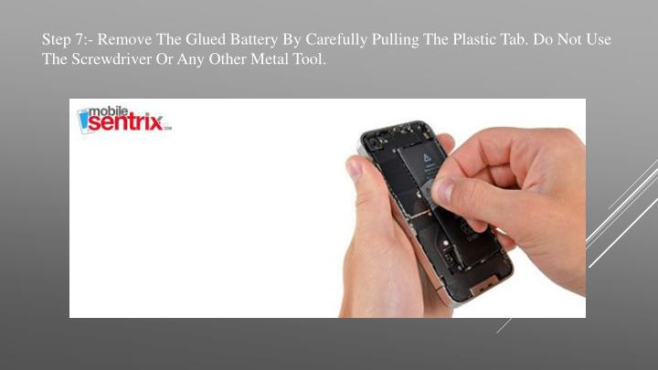 Step 7:- Remove The Glued Battery By Carefully Pulling The Plastic Tab. Do Not Use The Screwdriver Or Any Other Metal Tool.