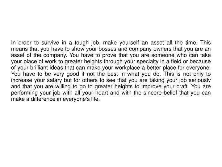 In order to survive in a tough job, make yourself an asset all the time. This means that you have to...