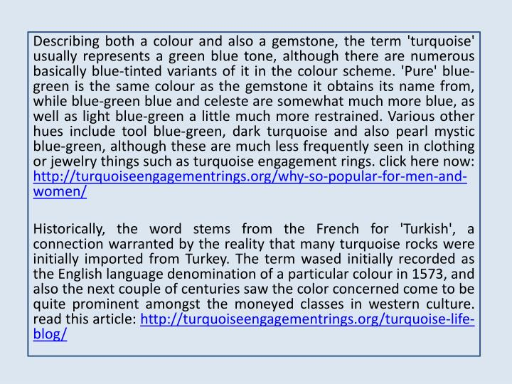 Describing both a colour and also a gemstone, the term 'turquoise' usually represents a green blue t...