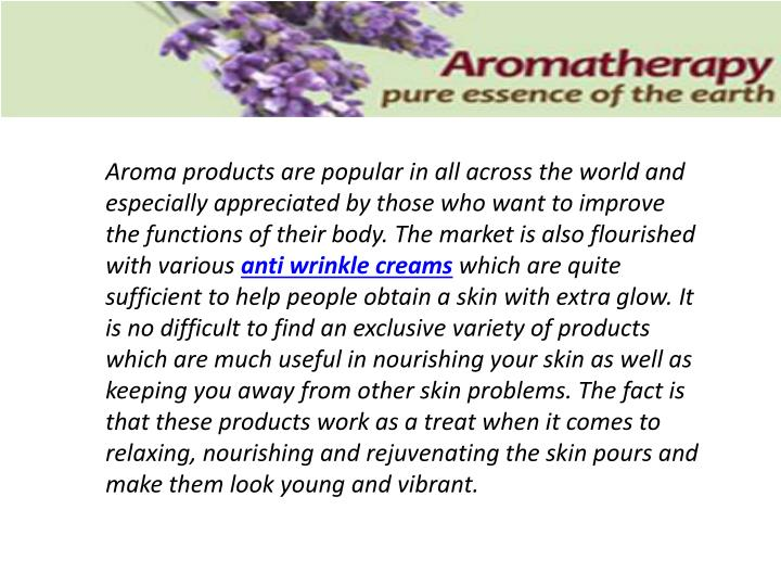 Aroma products are popular in all across the world and especially appreciated by those who want to improve the functions of their body. The market is also flourished with various