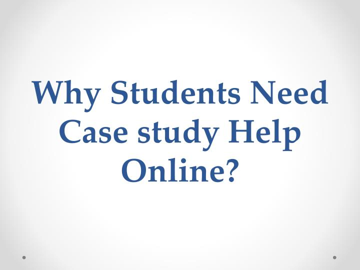 Why students need case study help online