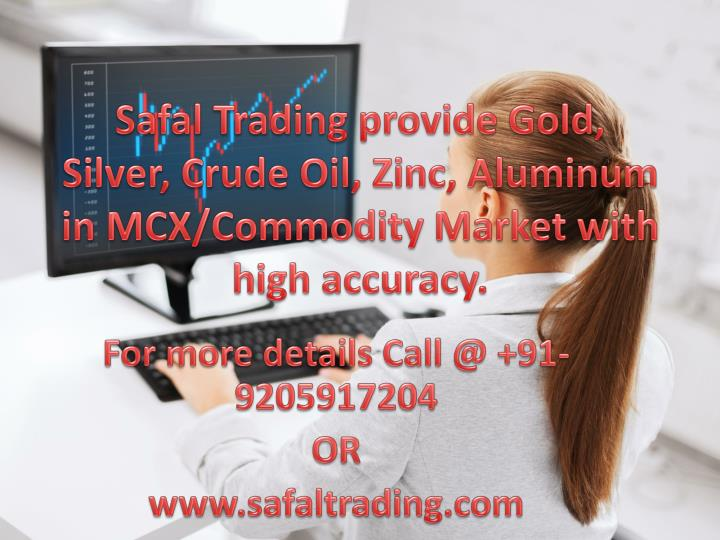 Safal Trading provide Gold, Silver, Crude Oil, Zinc, Aluminum in MCX/Commodity Market with high accu...