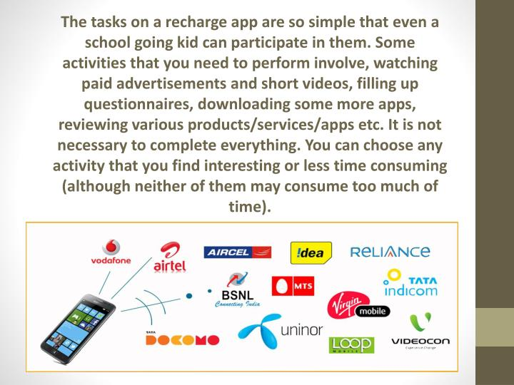 The tasks on a recharge app are so simple that even a school going kid can participate in them. Some activities that you need to perform involve, watching paid advertisements and short videos, filling up questionnaires, downloading some more apps, reviewing various products/services/apps etc. It is not necessary to complete everything. You can choose any activity that you find interesting or less time consuming (although neither of them may consume too much of time).