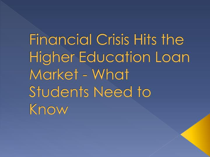 Financial Crisis Hits the Higher Education Loan Market - What Students Need to Know