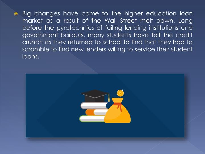 Big changes have come to the higher education loan market as a result of the Wall Street melt down. Long before the pyrotechnics of failing lending institutions and government bailouts, many students have felt the credit crunch as they returned to school to find that they had to scramble to find new lenders willing to service their student loans.