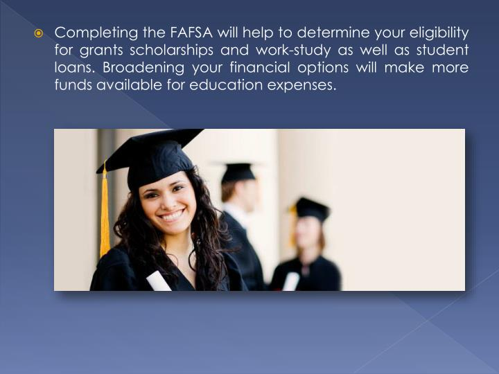 Completing the FAFSA will help to determine your eligibility for grants scholarships and work-study as well as student loans. Broadening your financial options will make more funds available for education expenses.