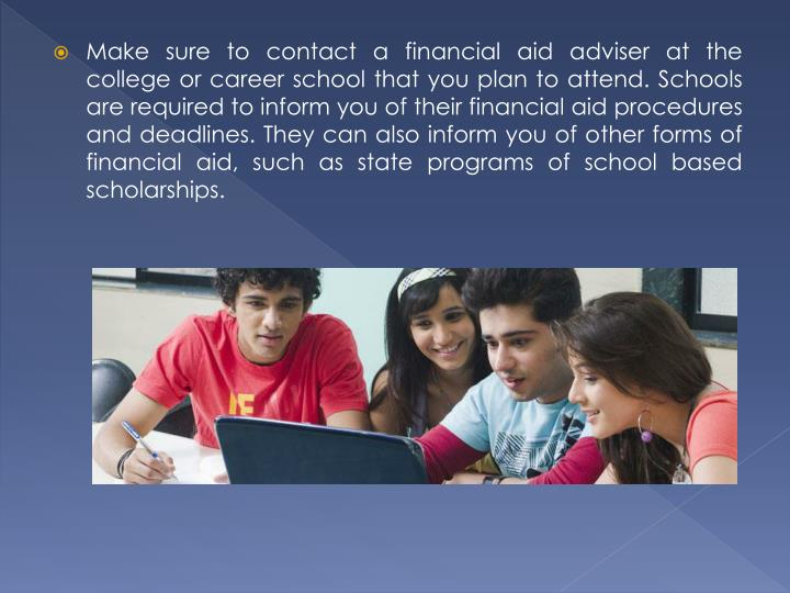 Make sure to contact a financial aid adviser at the college or career school that you plan to attend. Schools are required to inform you of their financial aid procedures and deadlines. They can also inform you of other forms of financial aid, such as state programs of school based scholarships.