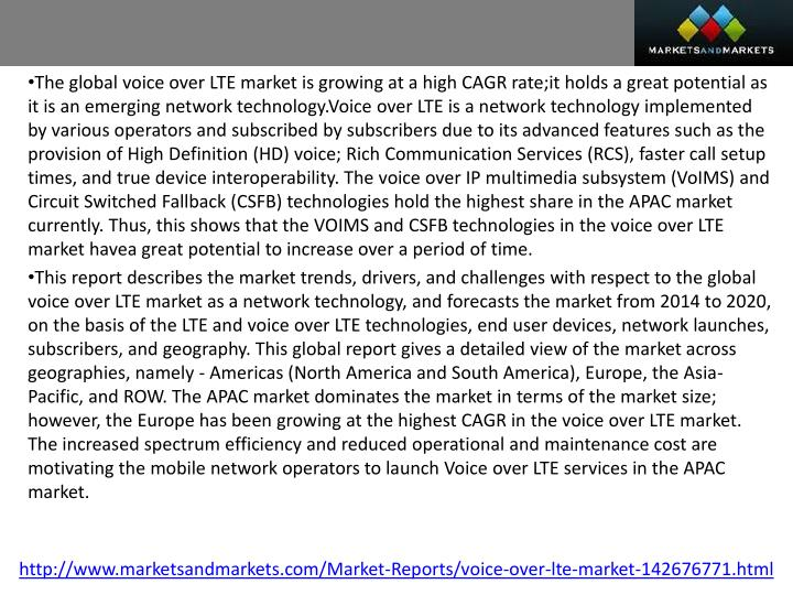 The global voice over LTE market is growing at a high CAGR rate;it holds a great potential as it is an emerging network technology.Voice over LTE is a network technology implemented by various operators and subscribed by subscribers due to its advanced features such as the provision of High Definition (HD) voice; Rich Communication Services (RCS), faster call setup times, and true device interoperability. The voice over IP multimedia subsystem (VoIMS) and Circuit Switched Fallback (CSFB) technologies hold the highest share in the APAC market currently. Thus, this shows that the VOIMS and CSFB technologies in the voice over LTE market havea great potential to increase over a period of time.