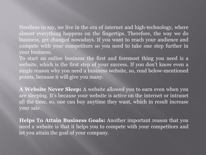 Needless to say, we live in the era of internet and high-technology, where almost everything happens on the fingertips. Therefore, the way we do business, get changed nowadays. If you want to reach your audience and compete with your competitors so you need to take one step further in your business.