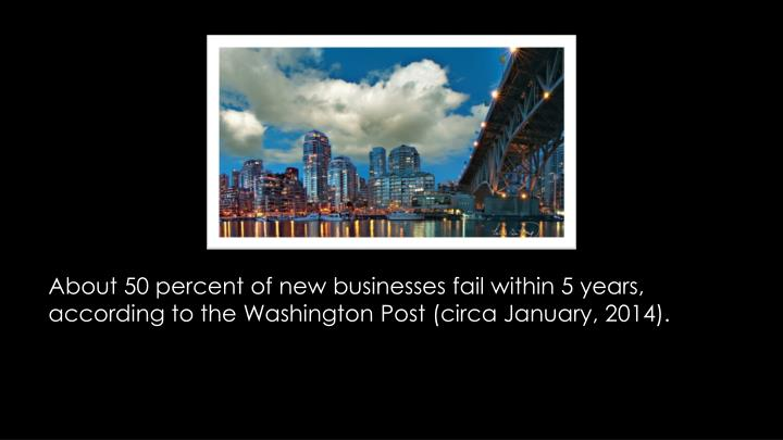 About 50 percent of new businesses fail within 5 years, according to the Washington Post (circa Janu...
