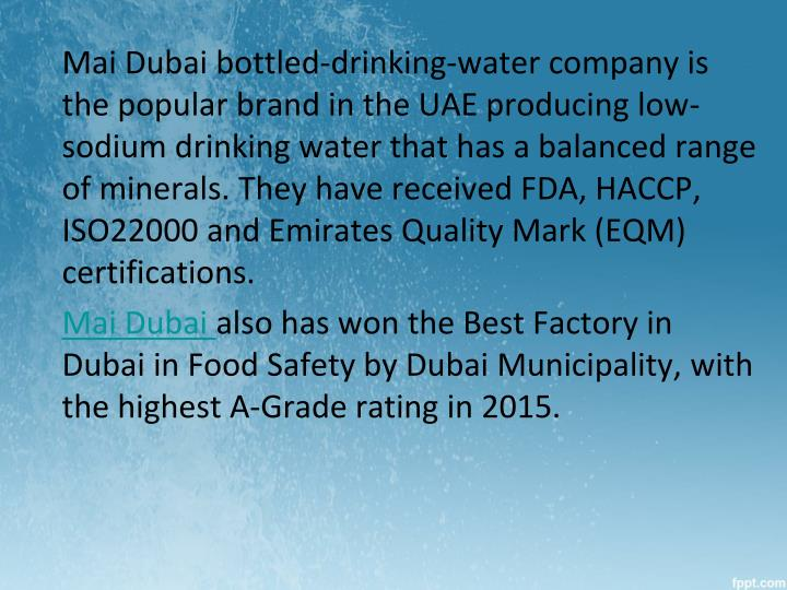 Mai Dubai bottled-drinking-water company is the popular brand in the UAE producing low-sodium drinking water that has a balanced range of minerals. They have received FDA, HACCP, ISO22000 and Emirates Quality Mark (EQM) certifications.