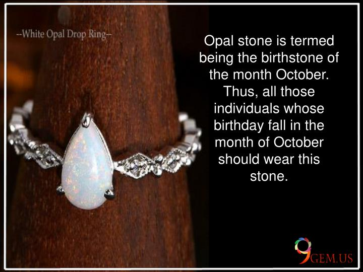 Opal stone is termed being the birthstone of the month October. Thus, all those individuals whose b...