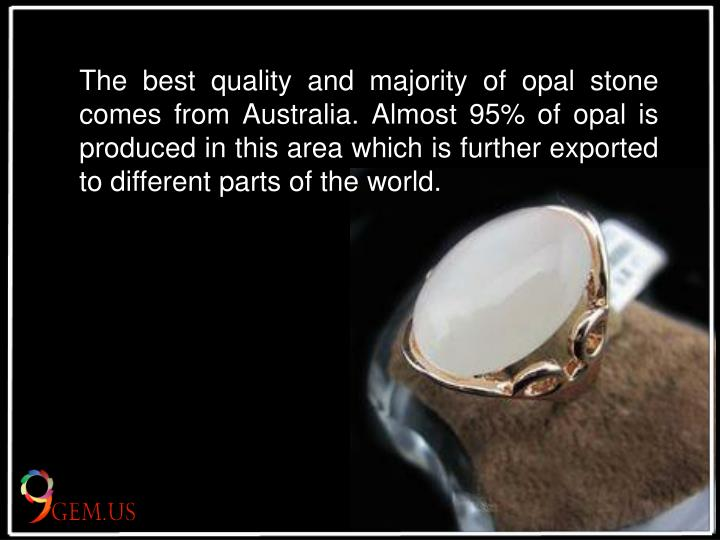 The best quality and majority of opal stone comes from Australia. Almost 95% of opal is produced in this area which is further exported to different parts of the world.