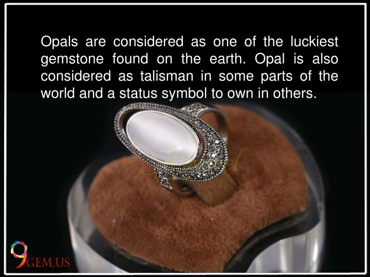 Opals are considered as one of the luckiest gemstone found on the earth. Opal is also considered as talisman in some parts of the world and a status symbol to own in others.