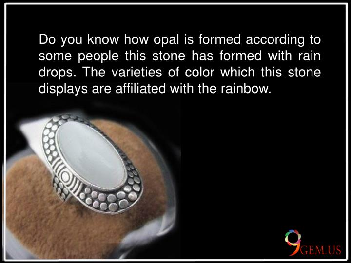 Do you know how opal is formed according to some people this stone has formed with rain drops. The varieties of color which this stone displays are affiliated with the rainbow.