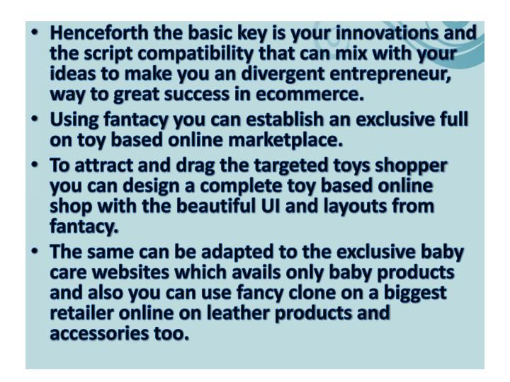 Henceforth the basic key is your innovations and the script compatibility that can mix with your ideas to make you an divergent entrepreneur, way to great success in ecommerce.