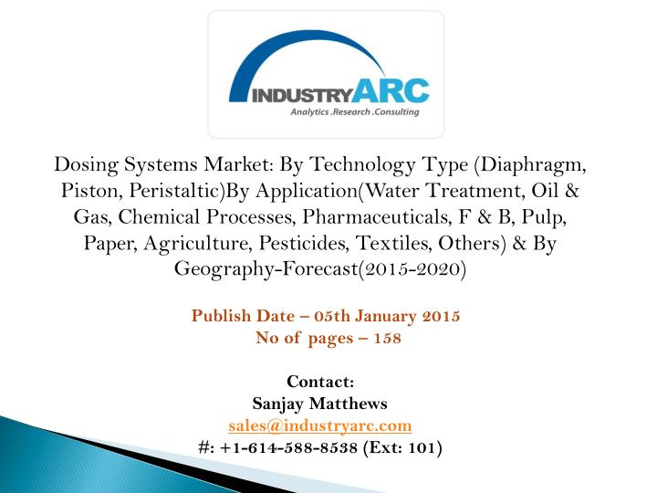 Dosing Systems Market: By Technology Type (Diaphragm, Piston, Peristaltic)By Application(Water Treatment, Oil & Gas, Chemical Processes, Pharmaceuticals, F & B, Pulp, Paper, Agriculture, Pesticides, Textiles, Others) & By Geography-Forecast(2015-2020)