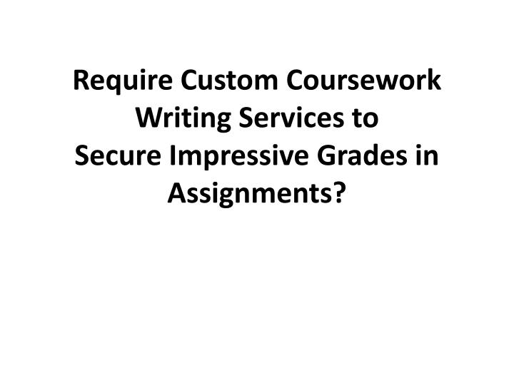 Require custom coursework writing services to secure impressive grades in assignments