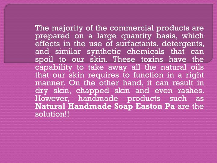 The majority of the commercial products are prepared on a large quantity basis, which effects in the use of surfactants, detergents, and similar synthetic chemicals that can spoil to our skin. These toxins have the capability to take away all the natural oils that our skin requires to function in a right manner. On the other hand, it can result in dry skin, chapped skin and even rashes. However, handmade products such as