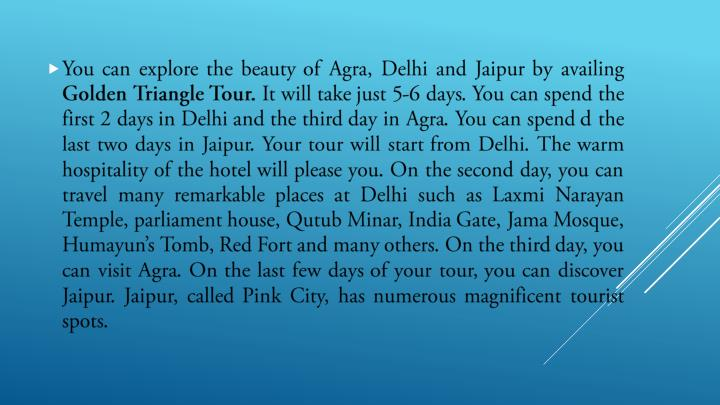 You can explore the beauty of Agra, Delhi and Jaipur by availing