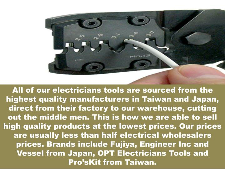 All of our electricians tools are sourced from the highest quality manufacturers in Taiwan and Japan, direct from their factory to our warehouse, cutting out the middle men. This is how we are able to sell high quality products at the lowest prices. Our prices are usually less than half electrical wholesalers prices. Brands include Fujiya, Engineer Inc and Vessel from Japan, OPT Electricians Tools and Pro'sKit from