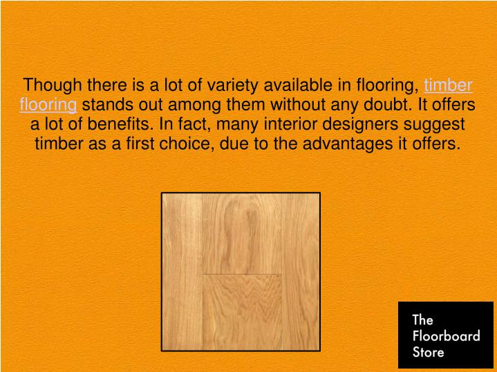Though there is a lot of variety available in flooring, timber