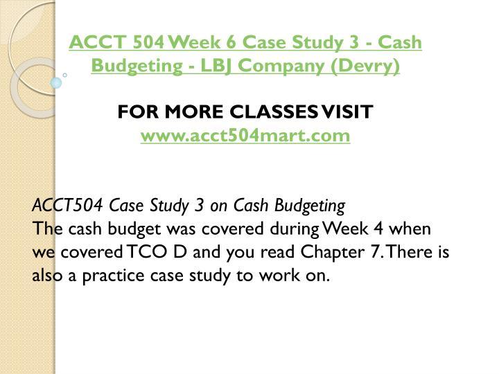 ACCT 504 Week 6 Case Study 3 - Cash Budgeting - LBJ Company (