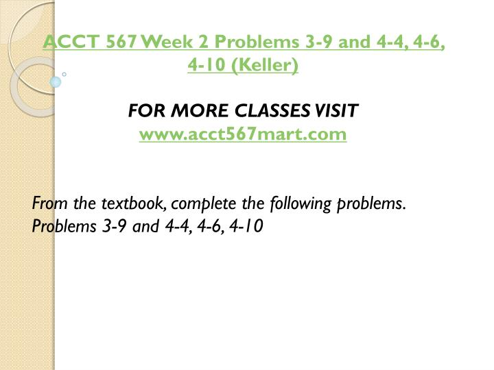 ACCT 567 Week 2 Problems 3-9 and 4-4, 4-6, 4-10 (Keller)