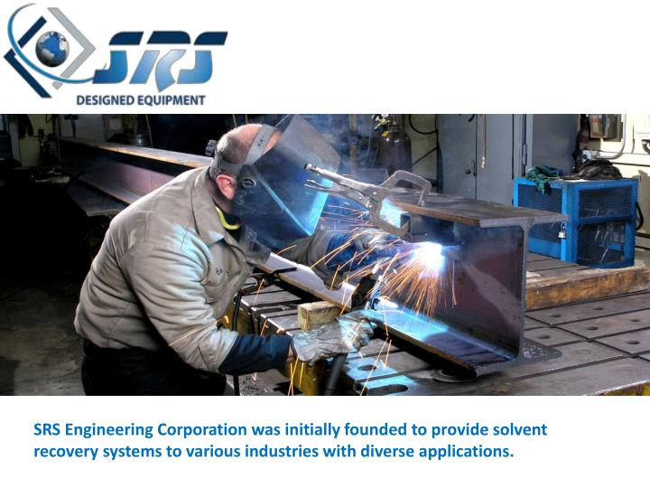 SRS Engineering Corporation was initially founded to provide solvent recovery systems to various industries with diverse applications.