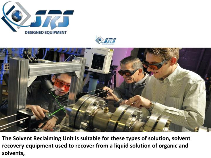 The Solvent Reclaiming Unit is suitable for these types of solution, solvent recovery equipment used to recover from a liquid solution of organic and solvents,