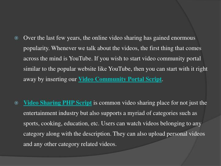 Over the last few years, the online video sharing has gained enormous popularity. Whenever we talk about the videos, the first thing that comes across the mind is YouTube. If you wish to start video community portal similar to the popular website like YouTube, then you can start with it right away by inserting our