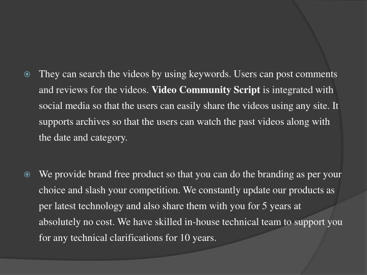 They can search the videos by using keywords. Users can post comments and reviews for the videos.
