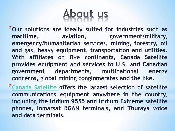 Our solutions are ideally suited for industries such as maritime, aviation, government/military, emergency/humanitarian services, mining, forestry, oil and gas, heavy equipment, transportation and utilities. With affiliates on five continents, Canada Satellite provides equipment and services to U.S. and Canadian government departments, multinational energy concerns, global mining conglomerates and the like