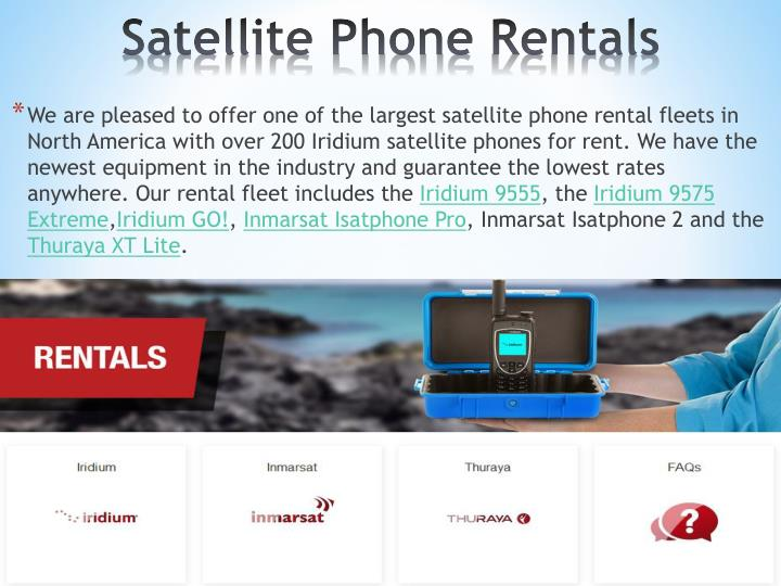 We are pleased to offer one of the largest satellite phone rental fleets in North America with over 200 Iridium satellite phones for rent. We have the newest equipment in the industry and guarantee the lowest rates anywhere. Our rental fleet includes the