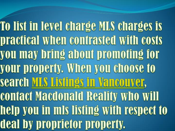To list in level charge MLS charges is practical when contrasted with costs you may bring about promoting for your property. When you choose to search