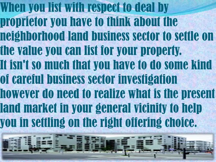 When you list with respect to deal by proprietor you have to think about the neighborhood land business sector to settle on the value you can list for your property.