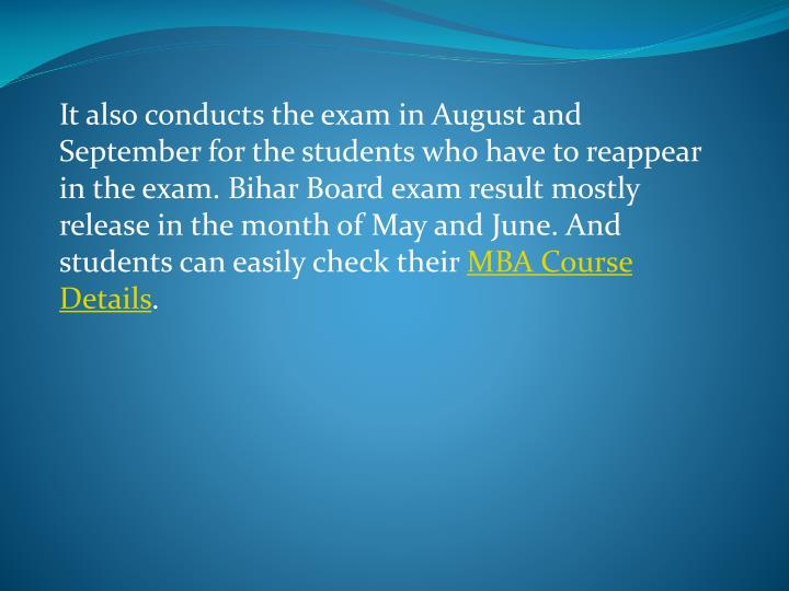 It also conducts the exam in August and September for the students who have to reappear in the exam. Bihar Board exam result mostly release in the month of May and June. And students can easily check their