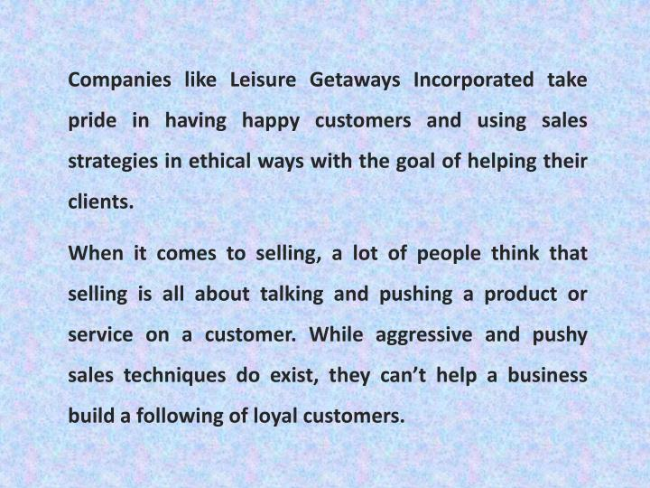 Companies like Leisure Getaways Incorporated take pride in having happy customers and using sales strategies in ethical ways with the goal of helping their clients.