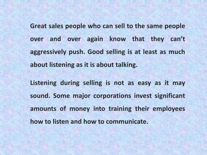 Great sales people who can sell to the same people over and over again know that they can't aggressively push. Good selling is at least as much about listening as it is about talking.