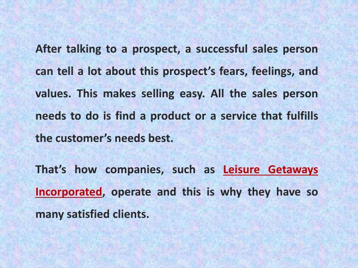 After talking to a prospect, a successful sales person can tell a lot about this prospect's fears, feelings, and values. This makes selling easy. All the sales person needs to do is find a product or a service that fulfills the customer's needs best.