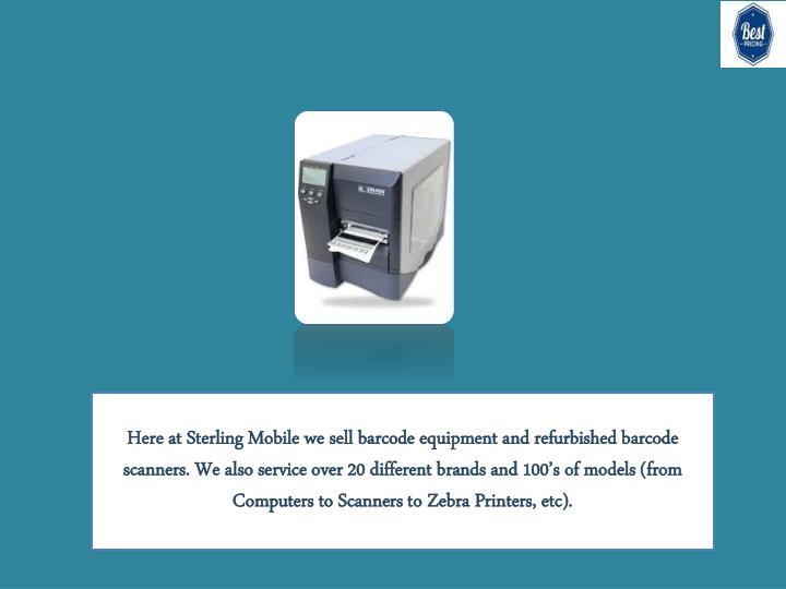Here at Sterling Mobile we sell barcode equipment and refurbished barcode scanners. We also service over 20 different brands and 100's of models (from Computers to Scanners to Zebra Printers, etc).